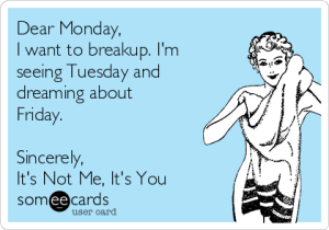 dear-monday-i-want-to-breakup-im-seeing-tuesday-and-dreaming-about-friday-sincerely-its-not-me-its-you-9bb80